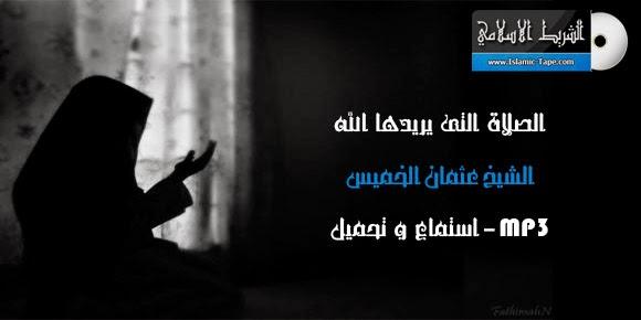 الصلاة التي يريدها الله - عثمان الخميس | mp3 | استماع و تحميل