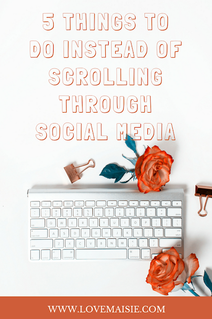 5 THINGS TO DO INSTEAD OF SCROLLING THROUGH SOCIAL MEDIA | pin me | Love, Maisie | www.lovemaisie.com