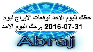 حظك اليوم الاحد توقعات الابراج ليوم 31-07-2016 برجك اليوم الاحد