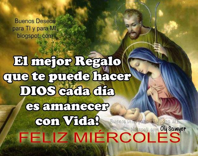 El mejor Regalo que te puede hacer DIOS cada día es amanecer con Vida!  FELIZ MIÉRCOLES !