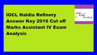 IOCL Haldia Refinery Answer Key 2016 Cut off Marks Assistant IV Exam Analysis