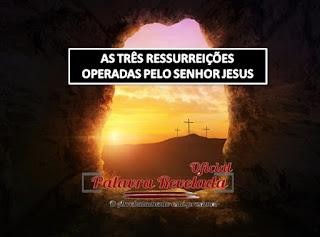 AS TRÊS RESSURREIÇÕES OPERADAS PELO SENHOR JESUS
