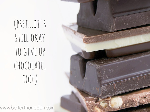 (Psst...it's still okay to give up chocolate, too.)