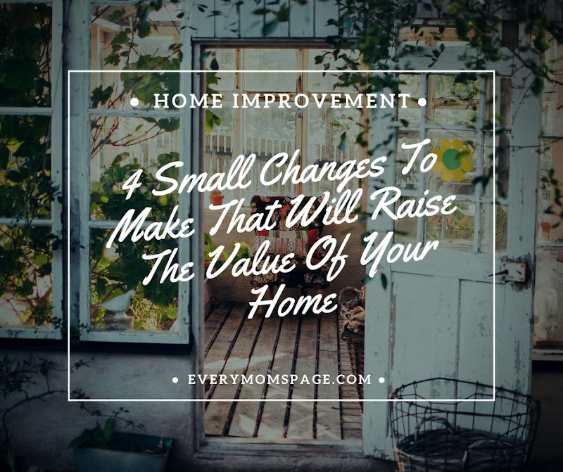 4 Small Changes To Make That Will Raise The Value Of Your Home