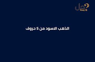 الذهب الاسود من 5 حروف فطحل