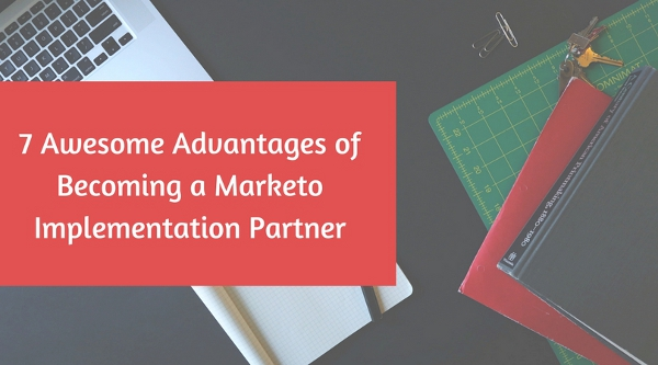 7 Awesome Advantages of Becoming a Marketo Implementation Partner