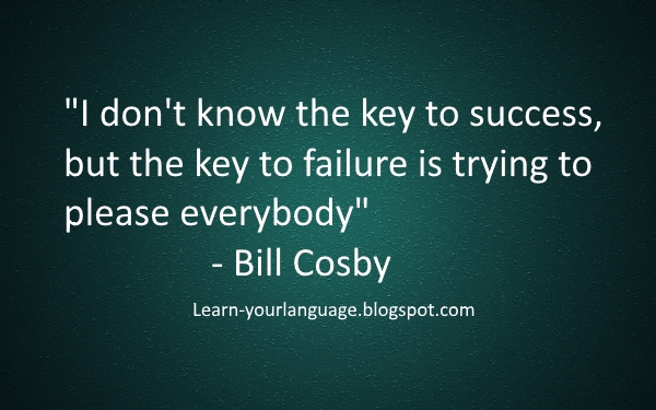 "I don't know the key to success, but the key to failure is trying to please everybody"" - Bill Cosby"""