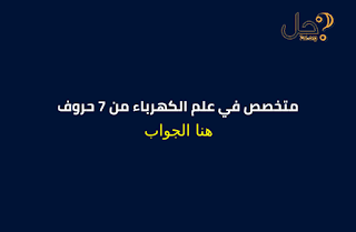 متخصص في علم الكهرباء من 7 حروف فطحل