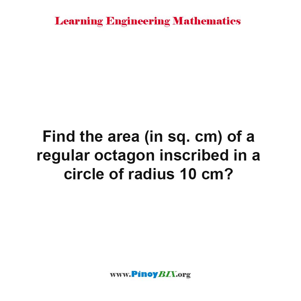 Find the area of a regular octagon inscribed in a circle of radius 10 cm