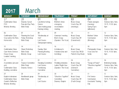 """2017 March      MONDAY TUESDAY WEDNESDAY THURSDAY FRIDAY SATURDAY SUNDAY 27 28 01 02 03 04 05 """"Confirmation Class PCC Ministry Meeting"""" """"Deanery Synod Pancake Day Party Bible Study"""" """"Lunchtime Ashing Service Cake-making group Evening Ashing service"""" Mother's Union emergency reconciliation meeting. """"Music Group  Vicar's Day Off (meetings)"""" """"Flower arrangers (morning) Spring Fayre (afternoon)"""" Services 8am, 9am, 10.15, 11.30, 4pm, 6pm 06 07 08 09 10 11 12 """"Confirmation Class Vicar writes the Rota Home visits"""" """"Planning the Good Friday Workshop Bible Study"""" """"""""""""Wednesday at One"""""""" Lent Course Sidespeople training"""" """"Governors' meeting  Men's Group (Speaker: The Vicar)"""" """"Music Group Vicar's Day Off (Funeral visit)"""" """"Mothers' Union Communion (Morning) """" Services 8am, 9am, 10.15, 11.30, 4pm, 6pm 13 14 15 16 17 18 19 """"Confirmation Class Care Home Services House Group Leaders' meeting"""" """"Clown Workshop Bible Study Ministry Group"""" """"Sunday Club Planning Meeting Lent Course"""" Archdeacon's Visitation (fear and trembling) """"Music Group Vicar's Day Off (St Patrick's Day Meal)"""" """"Photography Group Vicar sees her family"""" Services 8am, 9am, 10.15, 11.30, 4pm, 6pm 20 21 22 23 24 25 26 """"Assemblies (am and pm) Confirmation Class Building committee"""" """"Finance Committee Bible Study Deanery Service"""" """"Standing Committee Lent Course Fundraising Committee"""" """"Wedding interviews Ladies' Bright Hour (Speaker: The Vicar)"""" """"Music Group Vicar's Day Off (Outreach Committee)"""" """"""""""""Songs of Praise"""""""" """"""""Churches together"""""""" service"""" """"Mothering Sunday Services 8am, 9am, 10.15, 11.30, 4pm, 6pm"""" 27 28 29 30 31 01 02 """"Baptism interviews Confirmation Class Curate's Reflection Ministry Meeting"""" """"Needlework group Bible Study"""" """"""""""""Wednesday at One"""""""" Lent Course """" """"""""""""Churches Together"""""""" Committee Deanery Chapter"""" """"Music Group Vicar's Day Off (Youth Group)"""" """"Pet Service Communion Assistants' Training Day"""" Services 8am, 9am, 10.15, 11.30, 4pm, 6pm"""