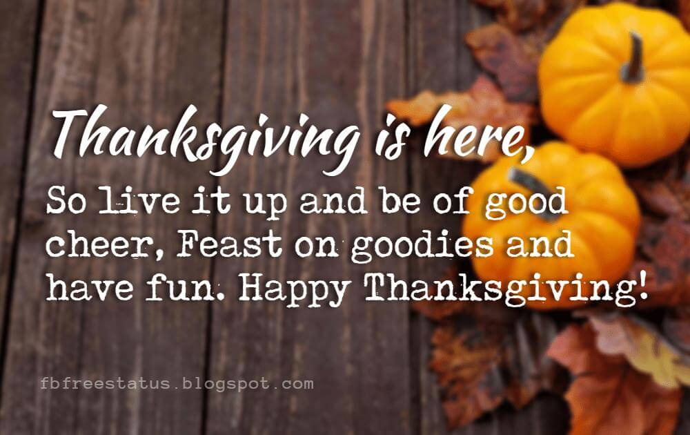 Happy Thanksgiving Messages, Thanksgiving is here, So live it up and be of good cheer, Feast on goodies and have fun. Happy Thanksgiving!