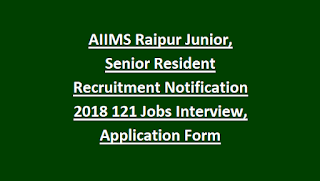 AIIMS Raipur Junior, Senior Resident Recruitment Notification 2018 121 Govt Jobs Interview, Application Form