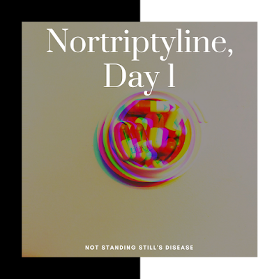 """square photo with thicker outline in black on the left side and white on the right side; pic in the middle is capsules in a pill bottle top, but distorted and unfocused; white text towards top middle says """"Nortriptyline, Day 1"""" and bottom middle says """"not standing still's disease"""""""