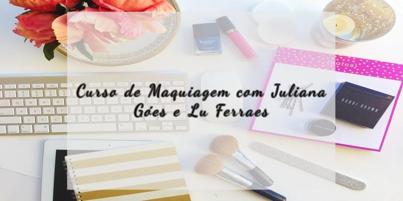 Curso de Maquiagem com Juliana Góes e Lu Ferraes
