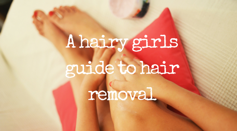 A hairy girls guide to hair removal | Beauty