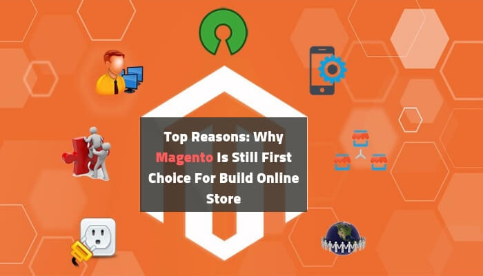 Top Reasons: Why Magento Is Still First Choice For Build