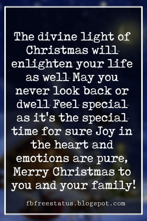 Merry Christmas Wishes, The divine light of Christmas will enlighten your life as well May you never look back or dwell Feel special as it's the special time for sure Joy in the heart and emotions are pure, Merry Christmas to you and your family!