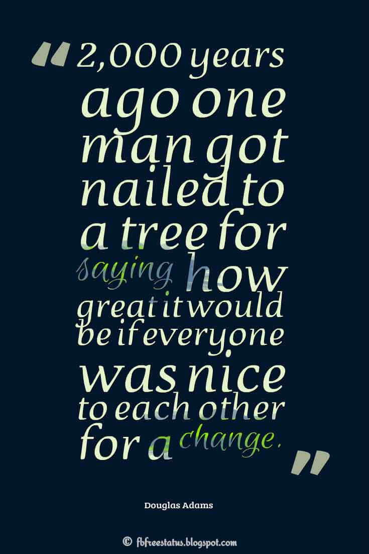 �2,000 years ago one man got nailed to a tree for saying how great it would be if everyone was nice to each other for a change.� ? Douglas Adams ,Quotes about good friday