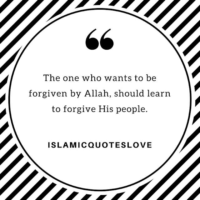 The one who wants to be forgiven by ALLAH, should learn to forgive His people.