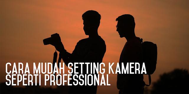 Cara Mudah Setting Kamera Seperti Professional
