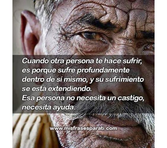 Cuando otra persona te hace sufrir, es porque sufre profundamente dentro de si mismo, y su sufrimiento se está extendiendo. Esa persona no necesita un castigo, necesita ayuda