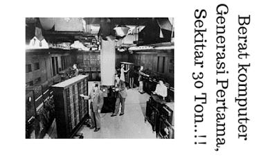 Berat komputer Generasi Pertama, Sekitar 30 Ton..!!
