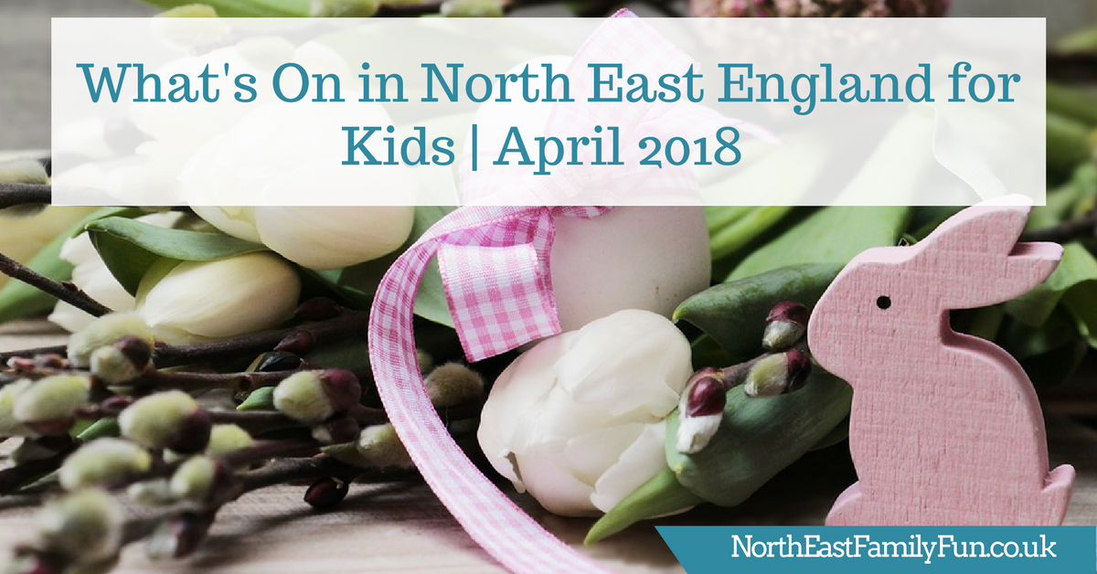 What's On in North East England for Kids | April 2018