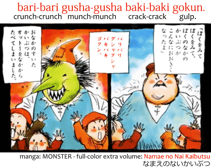 bari-bari gusha-gusha baki-baki gokun. バリバリグシャグシャバキバキゴクン。 Crunch-crunch munch-munch crack-crack gulp. Onomatopoeia found in the manga MONSTER, the full-color extra volume: Name no Nai Kaibutsu なまえのないかいぶつ