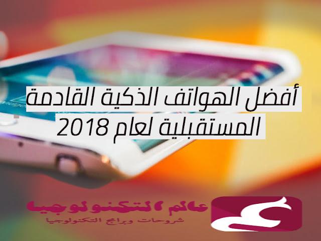 أفضل الهواتف الذكية القادمة المستقبلية لعام 2018