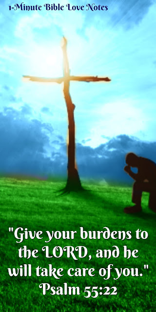 Give Your Burdens to the Lord - Psalm 55:22, 1 Peter 5:7