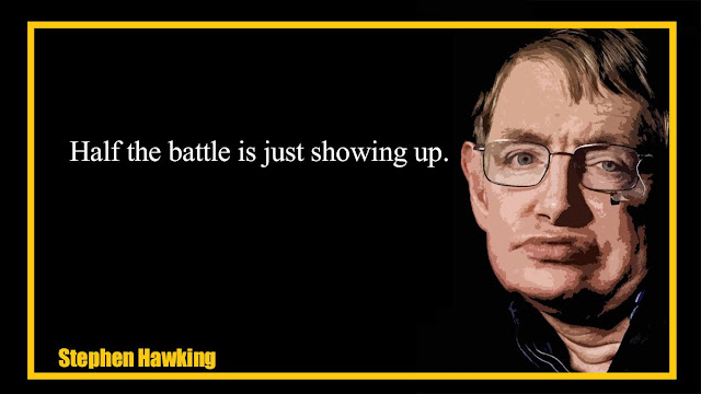 Half the battle is just showing up  Stephen Hawking