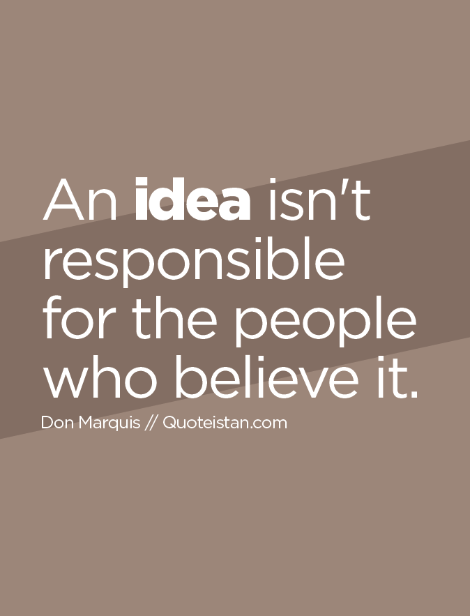 An idea isn't responsible for the people who believe it.