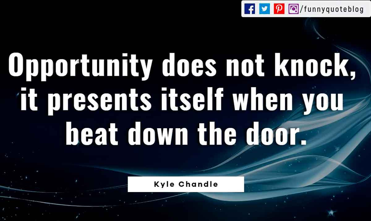 Opportunity does not knock, it presents itself when you beat down the door. ― Kyle Chandle