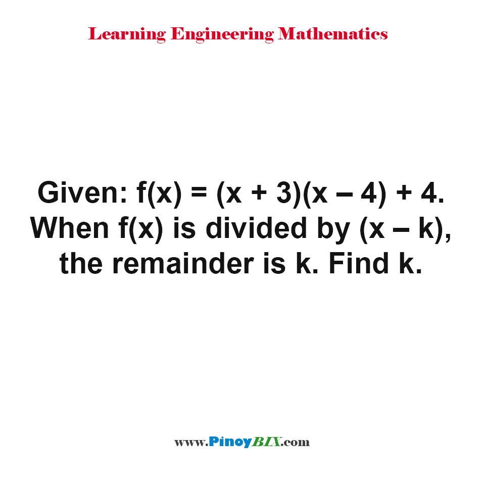 Given: f(x) = (x + 3)(x – 4) + 4. When f(x) is divided by (x – k), the remainder is k. Find k.