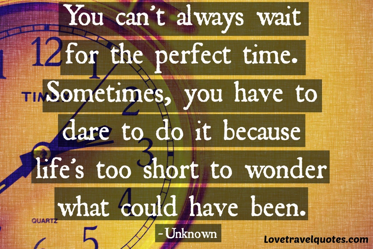 You can't always wait for the perfect time