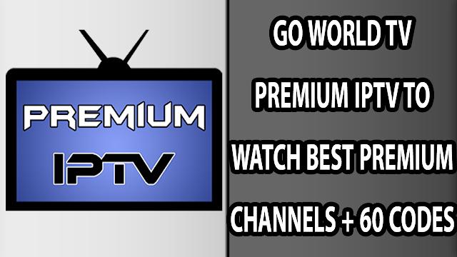 GO WORLD TV PREMIUM IPTV TO WATCH BEST PREMIUM CHANNELS + 60 CODES