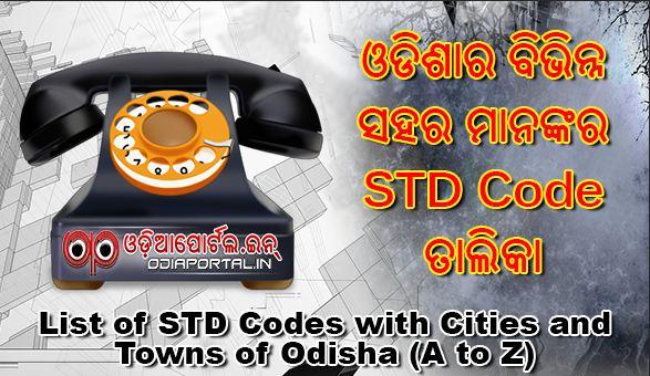 Std Codes of Odisha (Orissa)-Std Code Odisha (Orissa), Odisha (Orissa) Std Codes, Std Phone Codes of Odisha (Orissa) Cities. download list pdf xlsx docx pptx odisha all std codes a to z telephone code odisha District wise list of STD codes in Odisha. Anugul · Balangir · Baleswar · Bargarh · Bhadrak · Bhubaneshwar · Boudh · Cuttack · Deogarh · Dhenkanal · GajapatiAngul Bargarh Bhadrak Balasore Balangir Boudh Cuttack Deogarh Dhenkanal Gajapati Ganjam Jagatsinghpur Jajpur Jharsuguda Kalahandi Kandhamal Kendrapara Keonjhar Khurda Koraput Malkangiri Mayurbhanj Nuapada Nabarangpur Nayagarh Puri Rayagada Sambalpur Subarnapur Sundargarh