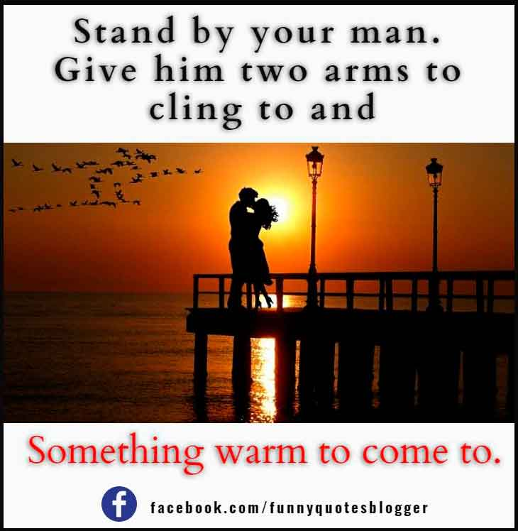 Stand by your man. Give him two arms to cling to and something warm to come to.― Tammy Wynette
