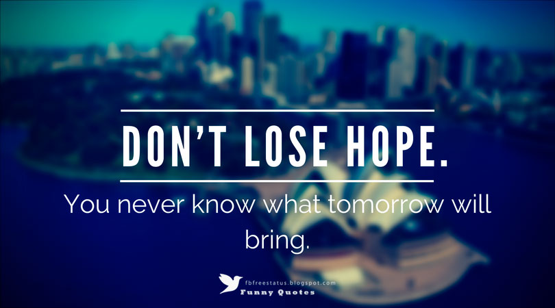 'Don't lose hope. You never know what tomorrow will bring.'