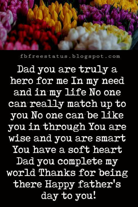 Happy Fathers Day Messages, Dad you are truly a hero for me In my need and in my life No one can really match up to you No one can be like you in through You are wise and you are smart You have a soft heart Dad you complete my world Thanks for being there Happy father's day to you!