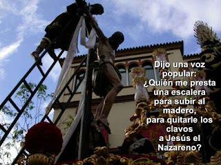"""""""Dijo una voz popular:  «Quién me presta una escalera  para subir al madero  para quitarle los clavos  a Jesús el Nazareno?»"""" Antonio Machado - La saeta"""