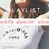 P L A Y L I S T | while dancin' alone