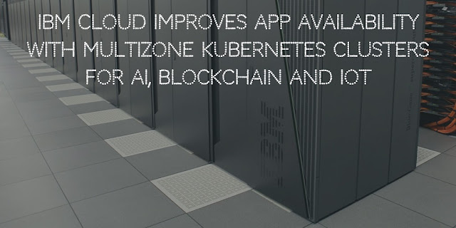 IBM Cloud improves App Availability with Multizone Kubernetes Clusters for AI, BlockChain and IoT