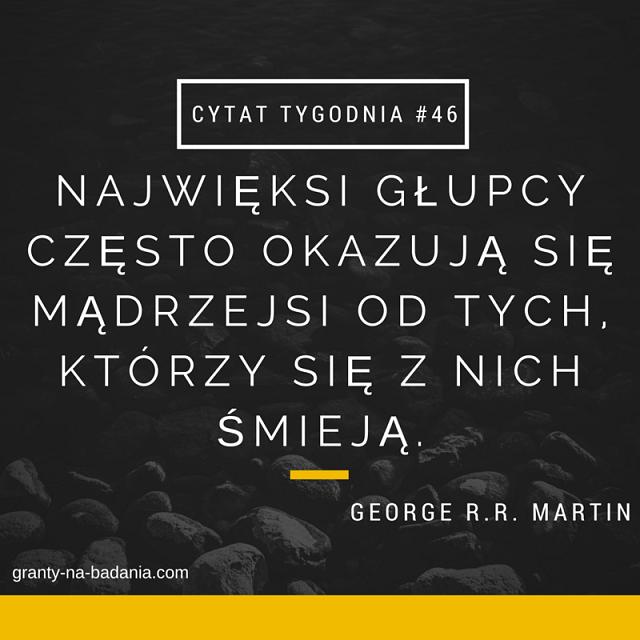 Najwięksi głupcy często okazują się mądrzejsi od tych, którzy się z nich śmieją - George R.R. Martin