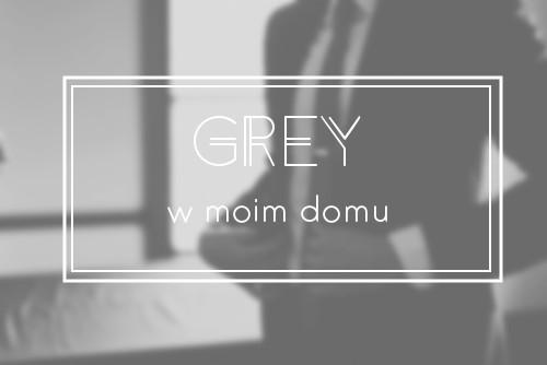 Grey w moim domu