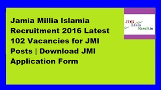 Jamia Millia Islamia Recruitment 2016 Latest 102 Vacancies for JMI Posts | Download JMI Application Form