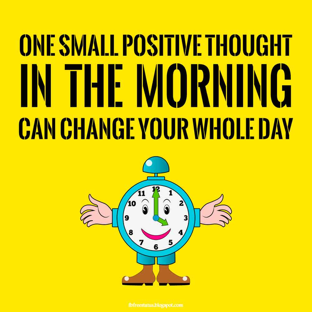 One small positive thought. in the morning can change your whole day.