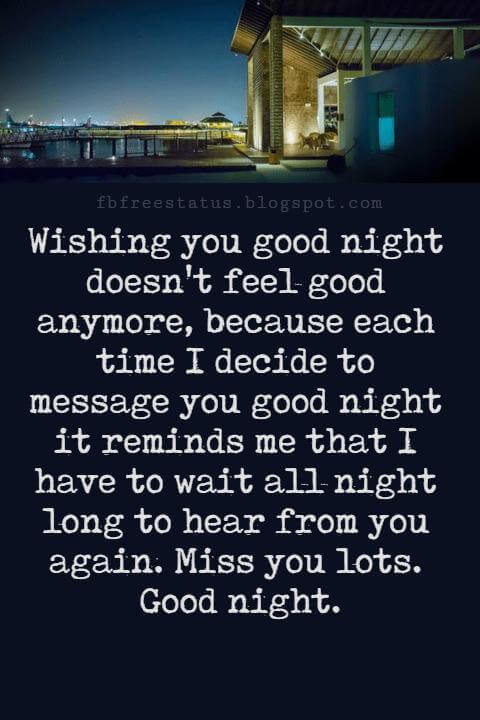 Good Night Poems for Her, Wishing you good night doesn't feel good anymore, because each time I decide to message you good night it reminds me that I have to wait all night long to hear from you again. Miss you lots. Good night.