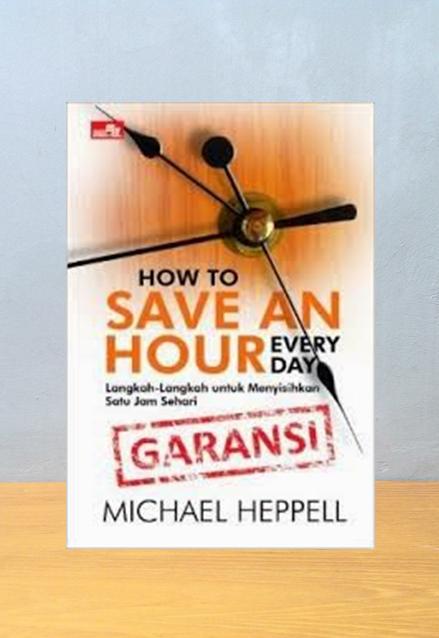 HOW TO SAVE AN HOUR EVERY DAY: LANGKAH-LANGKAH UNTUK MENYISIHKAN SATU JAM SEHARI, Michael Heppell