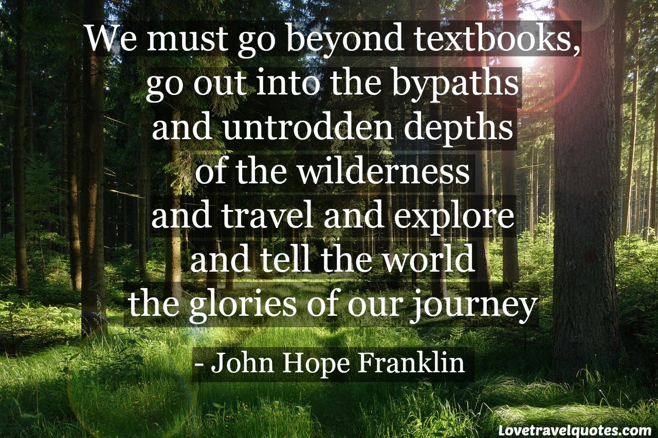 We must go beyond textbooks, go out into the bypaths and untrodden depths of the wilderness and travel and explore and tell the world the glories of our journey